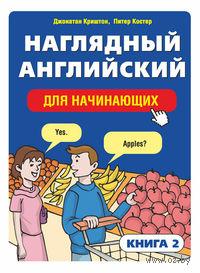 Наглядный английский для начинающих. Книга 2. Джонатан Криштон, Питер Костер