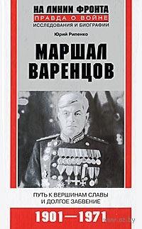 Маршал Варенцов. Путь к вершинам славы и долгое забвение. 1901-1971. Юрий Рипенко