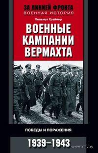Военные кампании вермахта. Победы и поражения. 1939-1943. Хельмут Грайнер