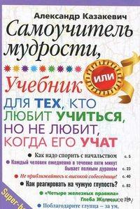 Самоучитель мудрости. Учебник для тех, кто любит учиться, но не любит, когда его учат. Александр Казакевич