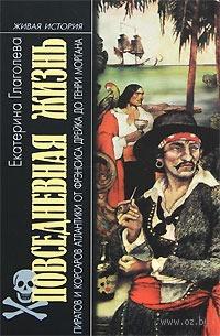 Повседневная жизнь пиратов и корсаров Атлантики от Фрэнсиса Дрейка до Генри Моргана. Екатерина Глаголева