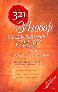 321 заговор на жизненную силу, или Никогда не сдавайся!. Наталья Татьянина, Татьяна Надеждина