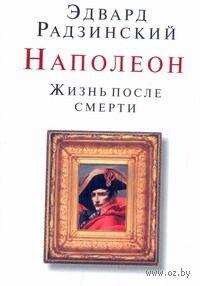 Наполеон. Жизнь после смерти (м). Эдвард Радзинский