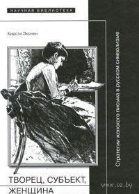Творец, субъект, женщина. Стратегии женского письма в русском символизме. Кристи Эконен