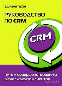 Руководство по CRM. Путь к совершенствованию менеджмента клиентов. Эдриан Пейн
