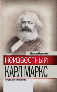 Неизвестный Карл Маркс. Жизнь и окружение. Павел Берлин