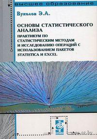 Основы статистического анализа. Практикум по статистическим методам и исследованию операций с использованием пакетов Statistica и Excel. Эдуард Вуколов
