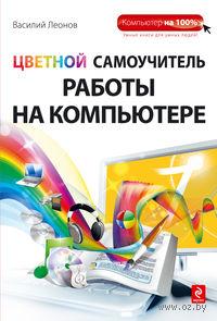 Цветной самоучитель работы на компьютере. Василий Леонов