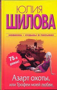 Азарт охоты, или Трофеи моей любви. Юлия Шилова