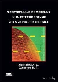 Электронные измерения в нанотехнологиях и микроэлектронике. Александр Афонский, Владимир Дьяконов