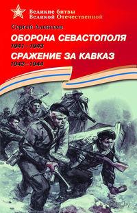 Оборона Севастополя. 1941-1943. Сражение за Кавказ. 1942-1944. Сергей Алексеев