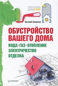 Обустройство вашего дома: вода, газ, отопление, электричество, отделка. Евгений Симонов