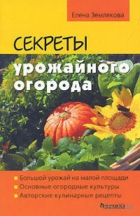 Секреты урожайного огорода. Елена Землякова
