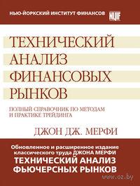 Технический анализ финансовых рынков. Полный справочник по методам и практике трейдинга. Джон Дж. Мэрфи
