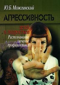 Агрессивность детей и подростков. Распознавание, лечение, профилактика. Юрий Можгинский