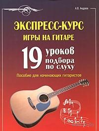 Экспресс-курс игры на гитаре. 19 уроков подбора по слуху. Александр Андреев