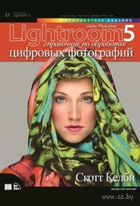 Adobe Photoshop Lightroom 5. Справочник по обработке цифровых фотографий. Скотт Келби