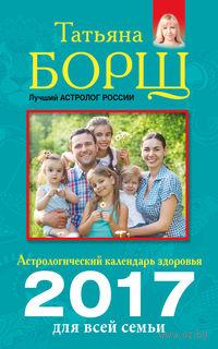 Астрологический календарь здоровья для всей семьи на 2017 год. Татьяна Борщ