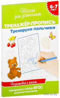Тренируем пальчики. Тренажер-пропись для детей 6-7 лет