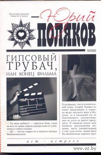 Гипсовый трубач, или Конец фильма (м). Юрий Поляков