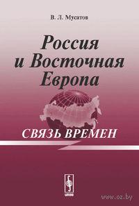 Россия и Восточная Европа. Связь времен. Валерий Мусатов