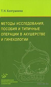 Методы исследования, пособия и типичные операции в акушерстве и гинекологии. Тамара Колгушкина