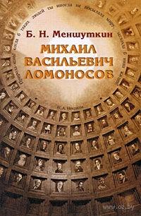 Михаил Васильевич Ломоносов. Борис Меншуткин