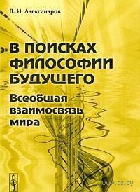 В поисках философии будущего. Всеобщая взаимосвязь мира. Владимир Александров