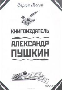 Книгоиздатель Александр Пушкин. Сергей Гессен