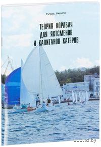 Теория корабля для яхтсменов и капитанов катеров. Рюрик Акимов