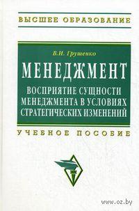 Менеджмент. Восприятие сущности менеджмента в условиях стратегических изменений. Валерий Грушенко