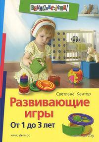 Развивающие игры. От 1 до 3 лет. Светлана Кантор