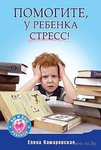 Помогите, у ребенка стресс!. Елена Камаровская