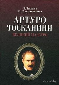 Артуро Тосканини. Великий маэстро. Лев Тарасов, Ирина Константинова