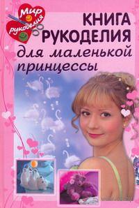Книга рукоделия для маленькой принцессы. Анетте Байер, Инга Вальц, Габи Зайбольд