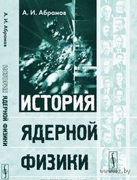 История ядерной физики. А. Абрамов