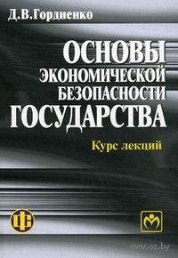 Основы экономической безопасности государства. Курс лекций. Дмитрий Гордиенко