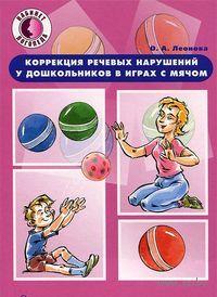 Коррекция речевых нарушений у дошкольников в играх с мячом. О. Леонова