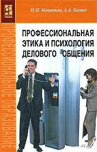 Профессиональная этика и психология делового общения. Ирина Кошевая, Алла Канке
