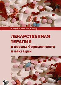 Лекарственная терапия в период беременности и лактации. Кристоф Шефер, Хорст Шпильманн