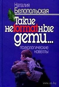 Такие неformatные дети... Психологические новеллы. Н. Белопольская