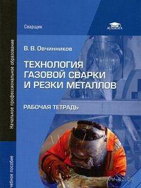 Технология газовой сварки и резки металлов. Рабочая тетрадь. Виктор Овчинников