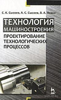 Технология машиностроения. Проектирование технологических процессов. Сергей Сысоев, Александр Сысоев, Валерий Левко