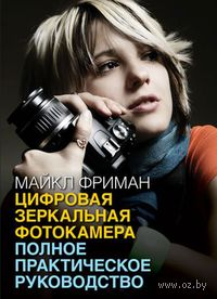Цифровая зеркальная фотокамера. Полное практическое руководство. Майкл Фриман