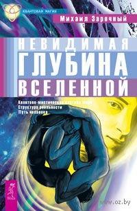 Невидимая глубина Вселенной. Квантово-мистическая картина мира, структура реальности, путь человека. Михаил Заречный