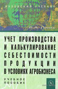 Учет производства и калькулирование себестоимости продукции в условиях агробизнеса. Виктор Пипко