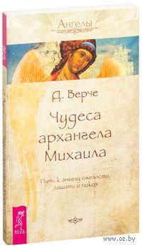 Чудеса архангела Михаила. Путь к ангелу смелости, защиты и покоя. Дорин Верче
