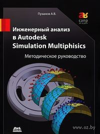 Инженерный анализ в Autodesk Simulation Multiphysics. Методическое руководство. Андрей Пузанов