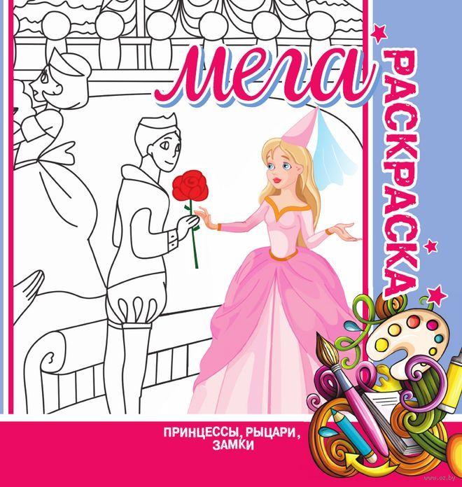мега раскраска принцессы рыцари замки купить книгу