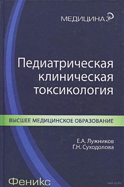 Педиатрическая клиническая токсикология. Галина Суходолова, Евгений Лужников